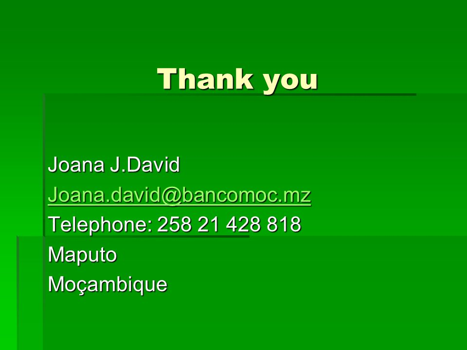 Thank you Joana J.David Joana.david@bancomoc.mz Telephone: 258 21 428 818 MaputoMoçambique