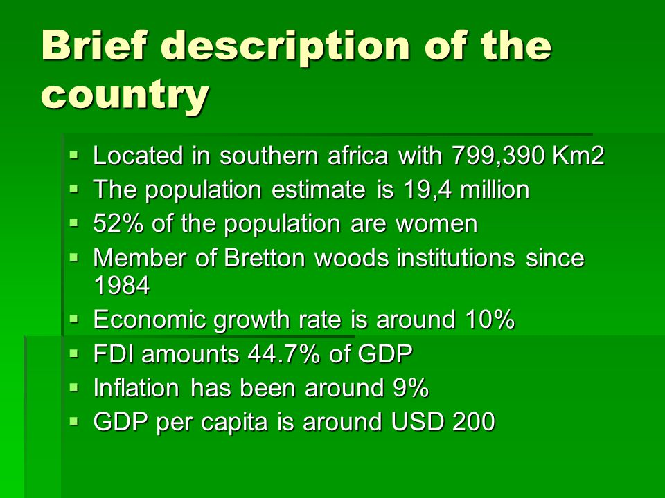 Brief description of the country  Located in southern africa with 799,390 Km2  The population estimate is 19,4 million  52% of the population are women  Member of Bretton woods institutions since 1984  Economic growth rate is around 10%  FDI amounts 44.7% of GDP  Inflation has been around 9%  GDP per capita is around USD 200