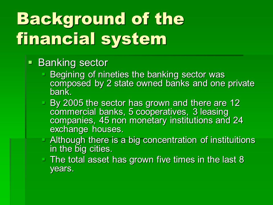 Background of the financial system  Banking sector  Begining of nineties the banking sector was composed by 2 state owned banks and one private bank.