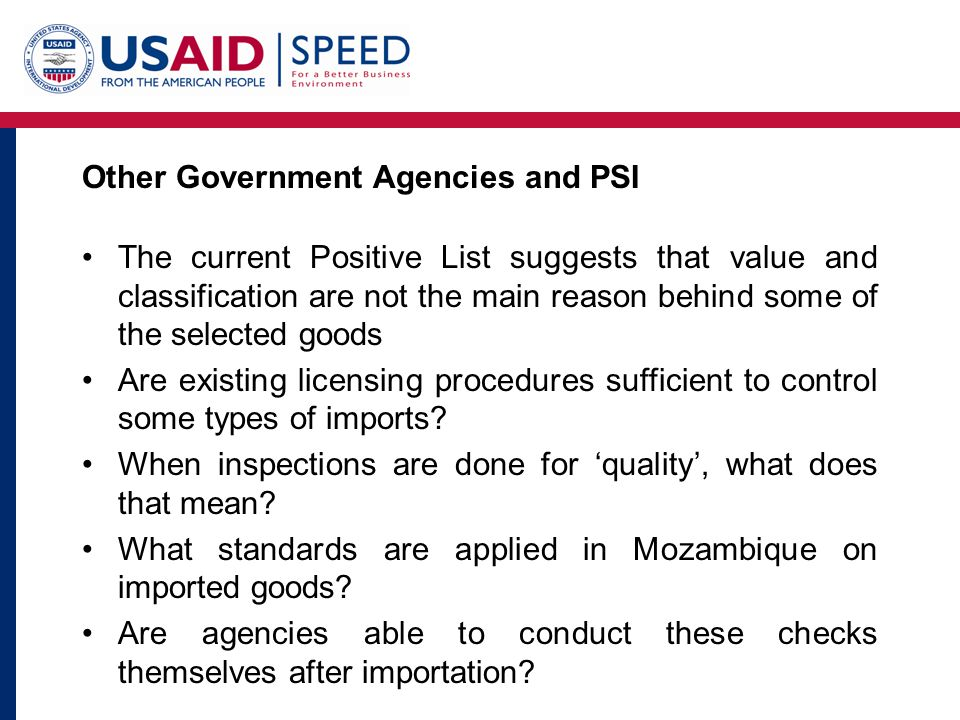Other Government Agencies and PSI The current Positive List suggests that value and classification are not the main reason behind some of the selected goods Are existing licensing procedures sufficient to control some types of imports.