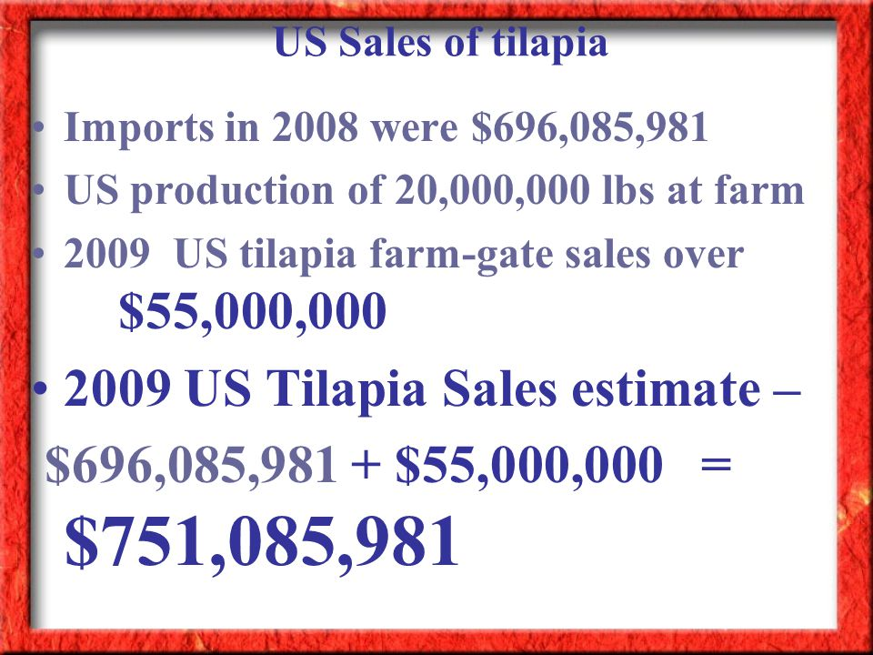Imports in 2008 were $696,085,981 US production of 20,000,000 lbs at farm 2009 US tilapia farm-gate sales over $55,000,000 2009 US Tilapia Sales estim