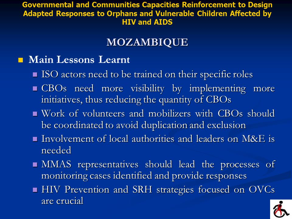 Main Lessons Learnt ISO actors need to be trained on their specific roles ISO actors need to be trained on their specific roles CBOs need more visibility by implementing more initiatives, thus reducing the quantity of CBOs CBOs need more visibility by implementing more initiatives, thus reducing the quantity of CBOs Work of volunteers and mobilizers with CBOs should be coordinated to avoid duplication and exclusion Work of volunteers and mobilizers with CBOs should be coordinated to avoid duplication and exclusion Involvement of local authorities and leaders on M&E is needed Involvement of local authorities and leaders on M&E is needed MMAS representatives should lead the processes of monitoring cases identified and provide responses MMAS representatives should lead the processes of monitoring cases identified and provide responses HIV Prevention and SRH strategies focused on OVCs are crucial HIV Prevention and SRH strategies focused on OVCs are crucial MOZAMBIQUE Governmental and Communities Capacities Reinforcement to Design Adapted Responses to Orphans and Vulnerable Children Affected by HIV and AIDS MOZAMBIQUE