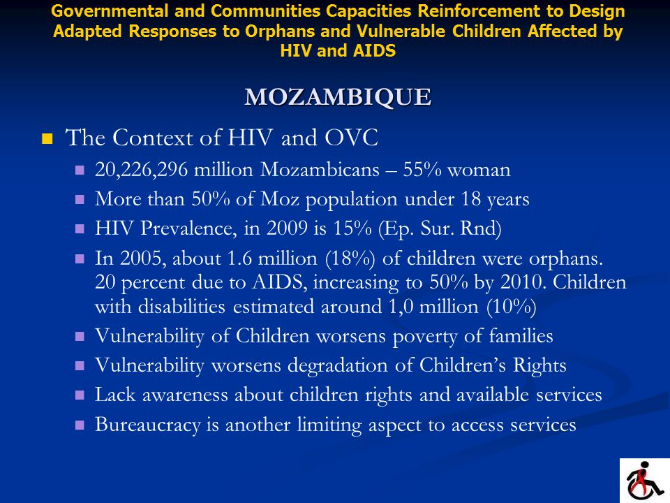 The Context of HIV and OVC 20,226,296 million Mozambicans – 55% woman More than 50% of Moz population under 18 years HIV Prevalence, in 2009 is 15% (Ep.