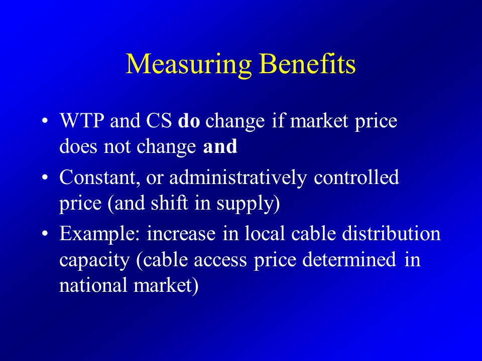 Measuring Benefits WTP and CS do change if market price does not change and Constant, or administratively controlled price (and shift in supply) Example: increase in local cable distribution capacity (cable access price determined in national market)