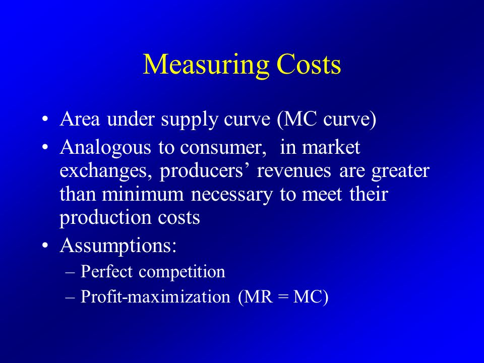 Measuring Costs Area under supply curve (MC curve) Analogous to consumer, in market exchanges, producers' revenues are greater than minimum necessary to meet their production costs Assumptions: –Perfect competition –Profit-maximization (MR = MC)