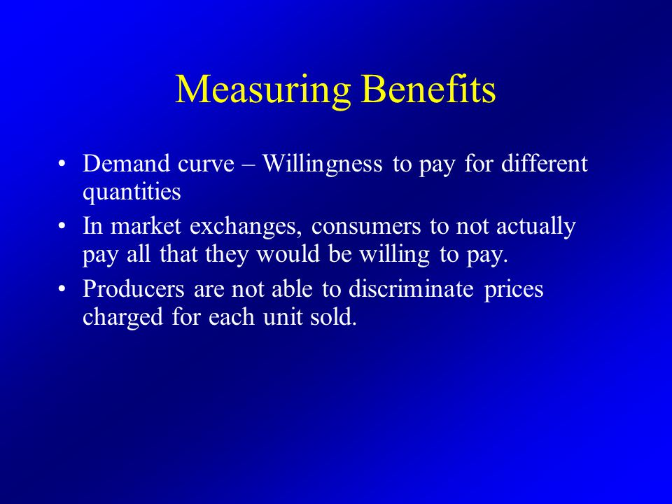 Measuring Benefits Demand curve – Willingness to pay for different quantities In market exchanges, consumers to not actually pay all that they would be willing to pay.