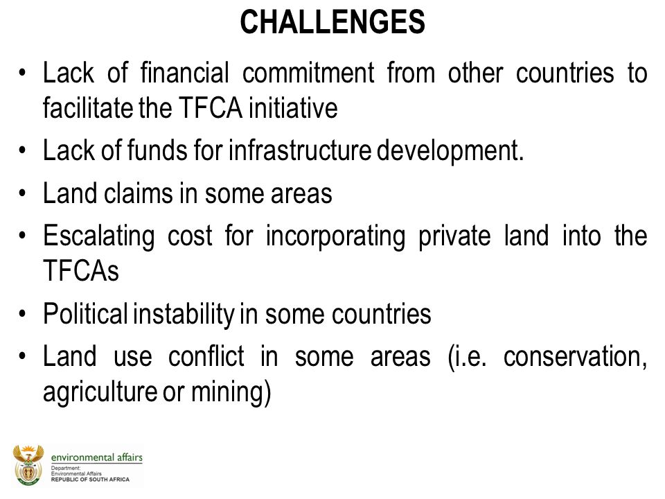 CHALLENGES Lack of financial commitment from other countries to facilitate the TFCA initiative Lack of funds for infrastructure development. Land clai