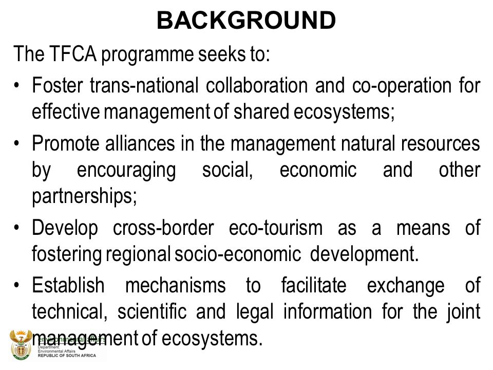 BACKGROUND The TFCA programme seeks to: Foster trans-national collaboration and co-operation for effective management of shared ecosystems; Promote al