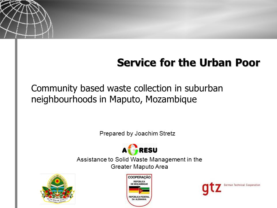 Bilateral cooperation Mozambique - Germany Since 2002, second phase 2007 until end of 2009 Technical assistance to Municipality of Maputo in Solid Waste Management Three main components:   Technical assistance   Organizational development (including capacity building)   Financial sustainability Project AGRESU