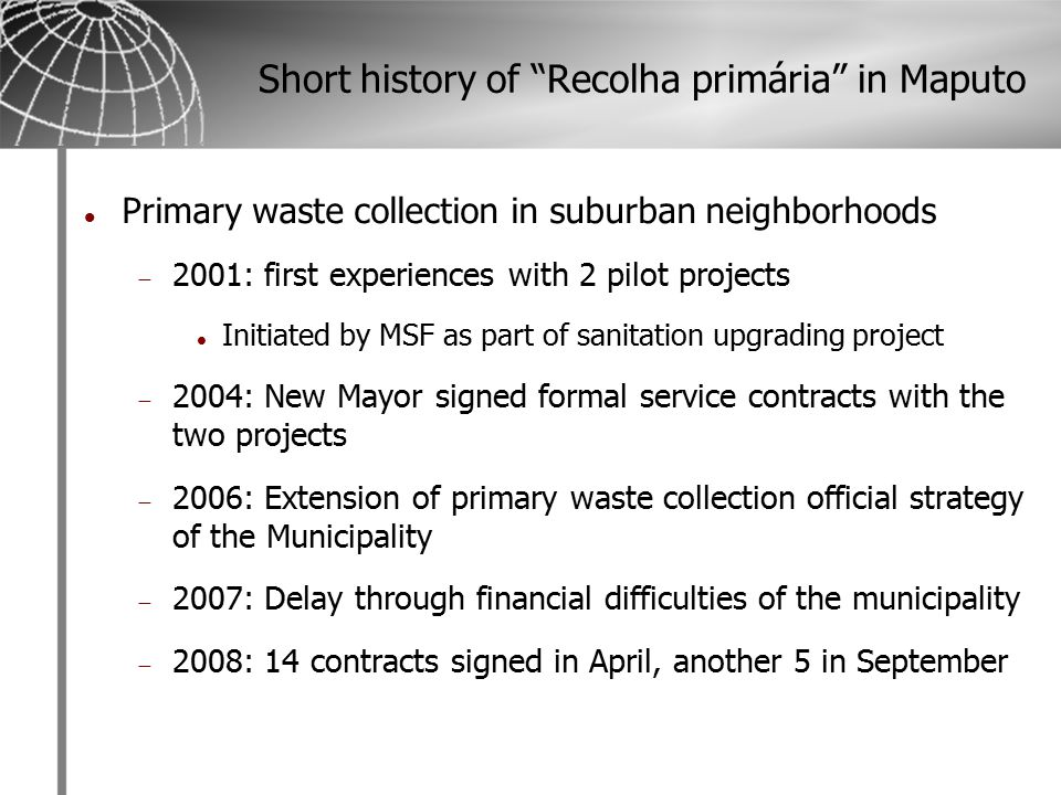 Short history of Recolha primária in Maputo Primary waste collection in suburban neighborhoods  2001: first experiences with 2 pilot projects Initiated by MSF as part of sanitation upgrading project  2004: New Mayor signed formal service contracts with the two projects  2006: Extension of primary waste collection official strategy of the Municipality  2007: Delay through financial difficulties of the municipality  2008: 14 contracts signed in April, another 5 in September