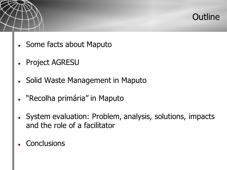 Outline Some facts about Maputo Project AGRESU Solid Waste Management in Maputo Recolha primária in Maputo System evaluation: Problem, analysis, solutions, impacts and the role of a facilitator Conclusions