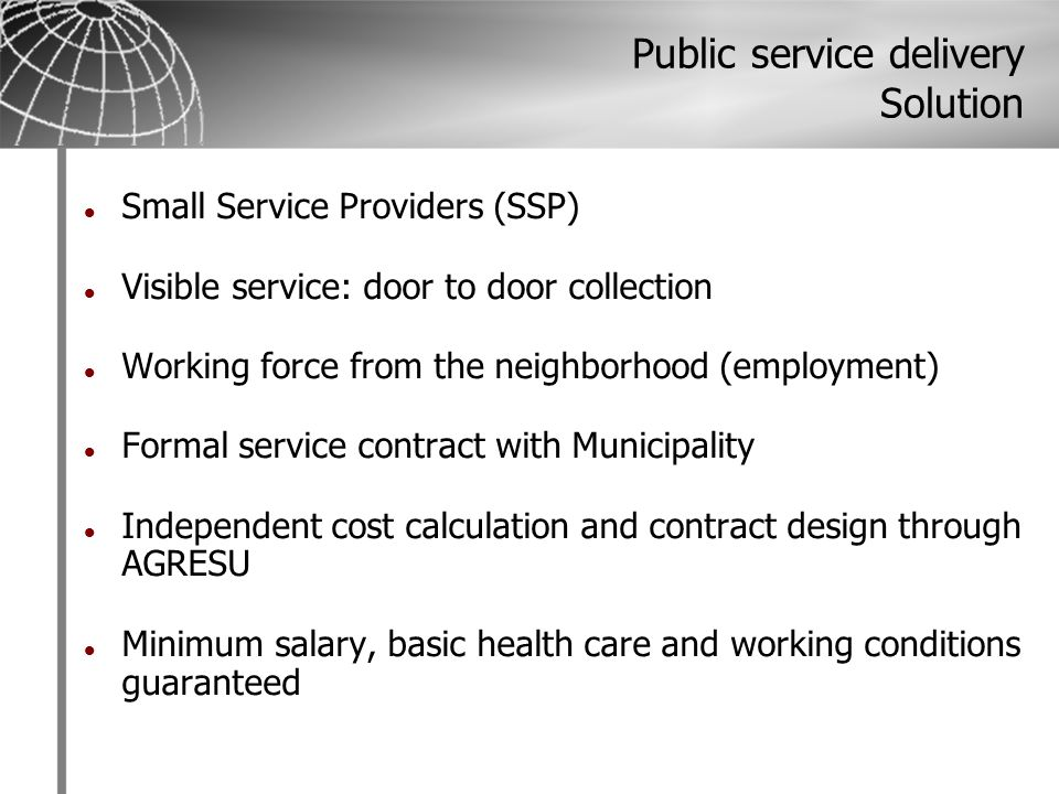 Public service delivery Solution Small Service Providers (SSP) Visible service: door to door collection Working force from the neighborhood (employment) Formal service contract with Municipality Independent cost calculation and contract design through AGRESU Minimum salary, basic health care and working conditions guaranteed