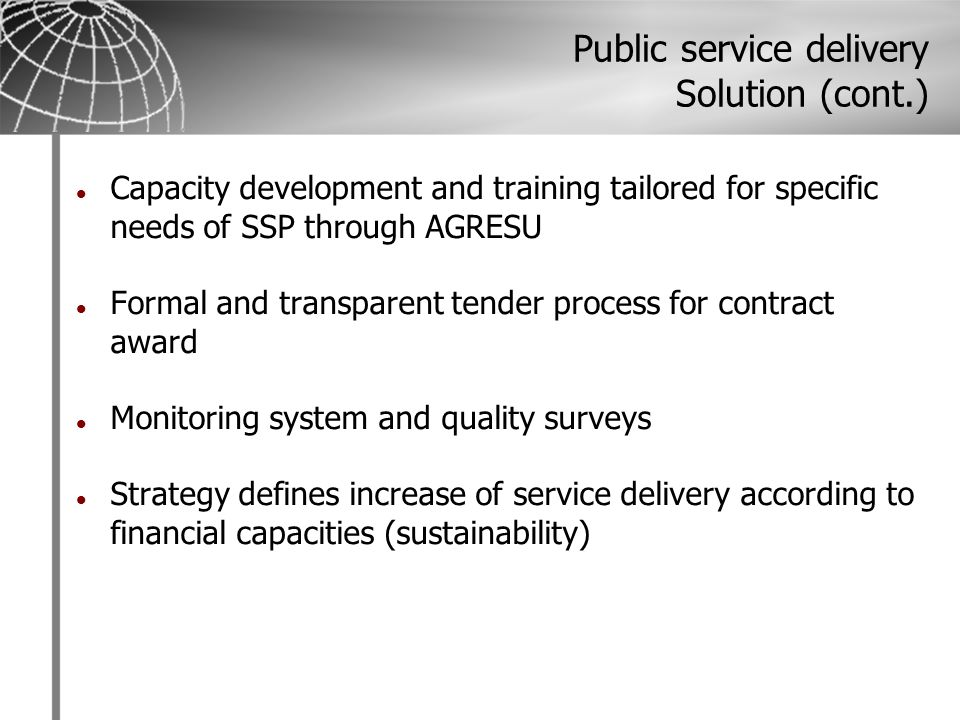 Public service delivery Solution (cont.) Capacity development and training tailored for specific needs of SSP through AGRESU Formal and transparent tender process for contract award Monitoring system and quality surveys Strategy defines increase of service delivery according to financial capacities (sustainability)