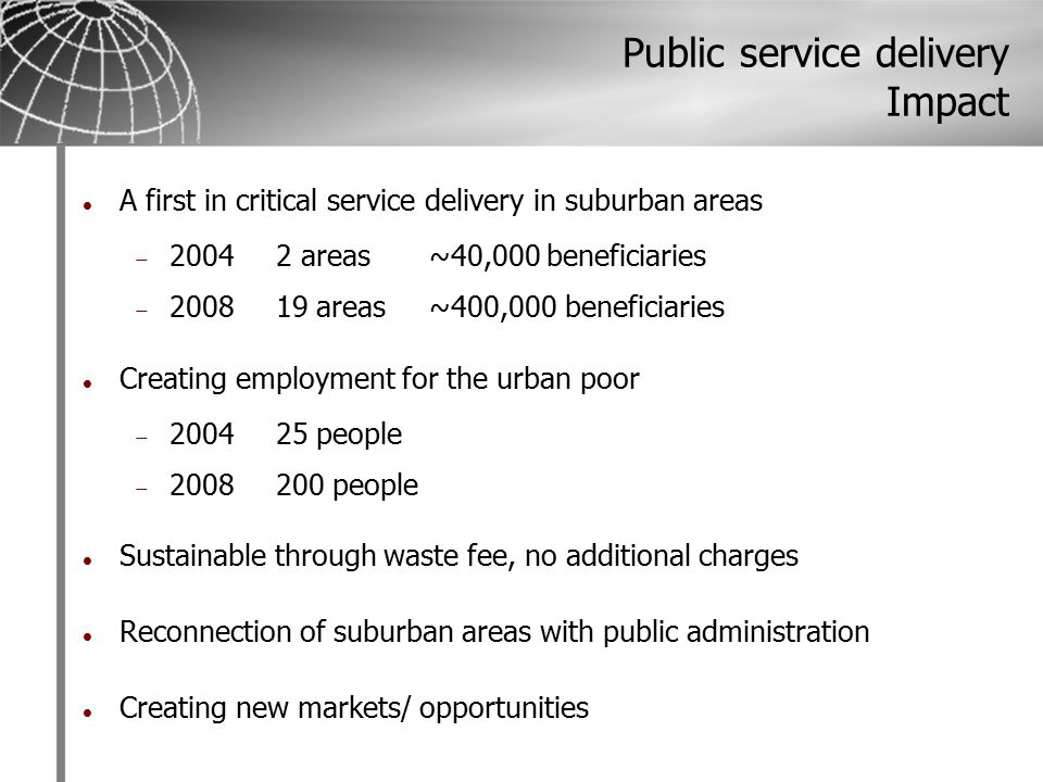 Public service delivery Impact A first in critical service delivery in suburban areas  20042 areas~40,000 beneficiaries  200819 areas~400,000 beneficiaries Creating employment for the urban poor  200425 people  2008200 people Sustainable through waste fee, no additional charges Reconnection of suburban areas with public administration Creating new markets/ opportunities