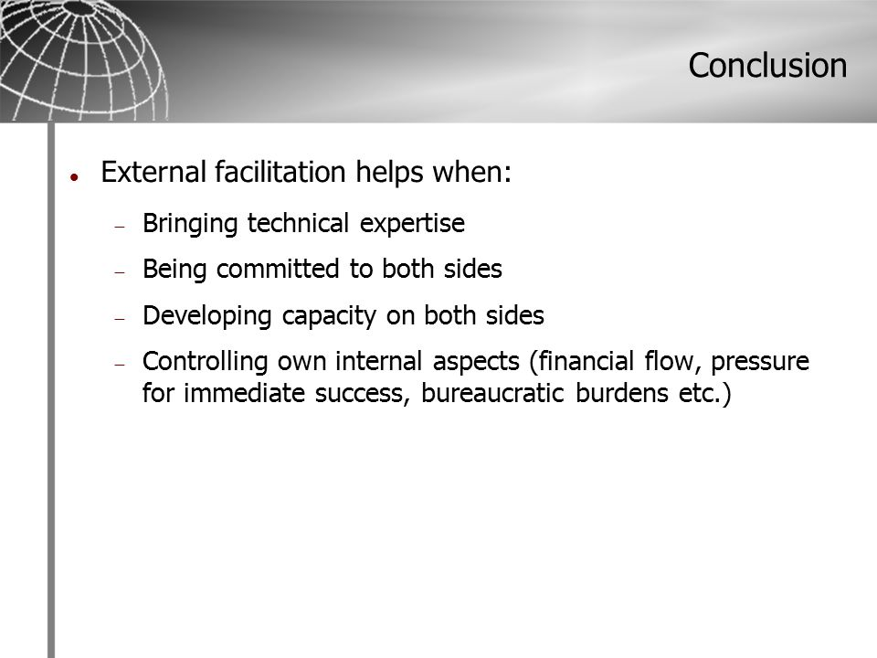 Conclusion External facilitation helps when:  Bringing technical expertise  Being committed to both sides  Developing capacity on both sides  Controlling own internal aspects (financial flow, pressure for immediate success, bureaucratic burdens etc.)