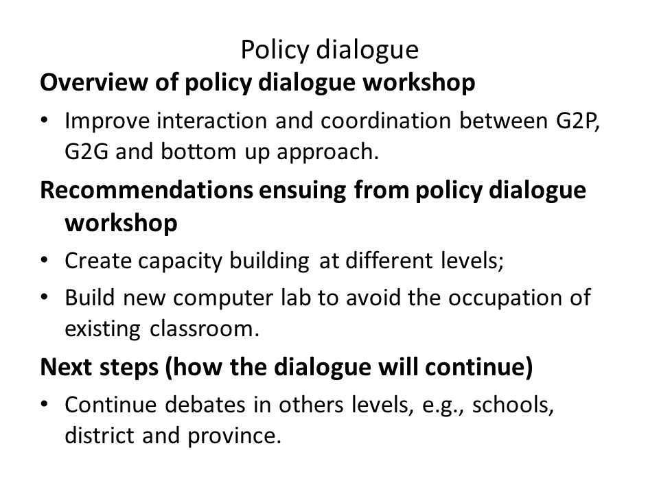 Policy dialogue Overview of policy dialogue workshop Improve interaction and coordination between G2P, G2G and bottom up approach.