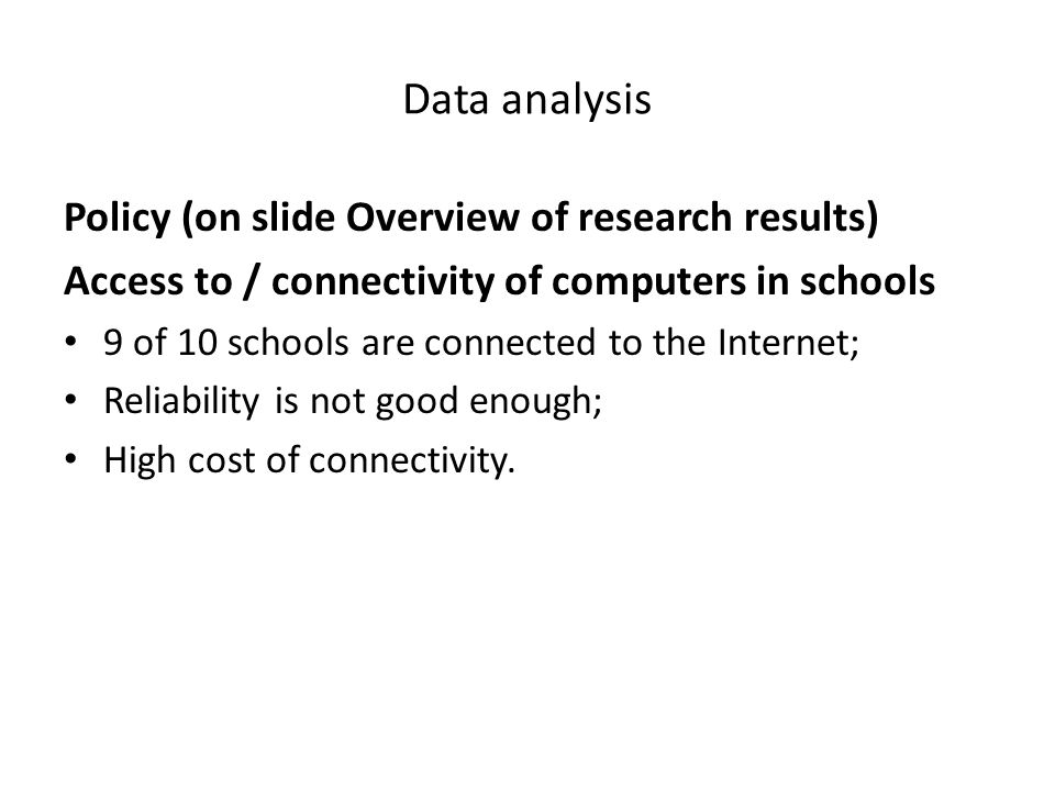Data analysis Policy (on slide Overview of research results) Access to / connectivity of computers in schools 9 of 10 schools are connected to the Internet; Reliability is not good enough; High cost of connectivity.