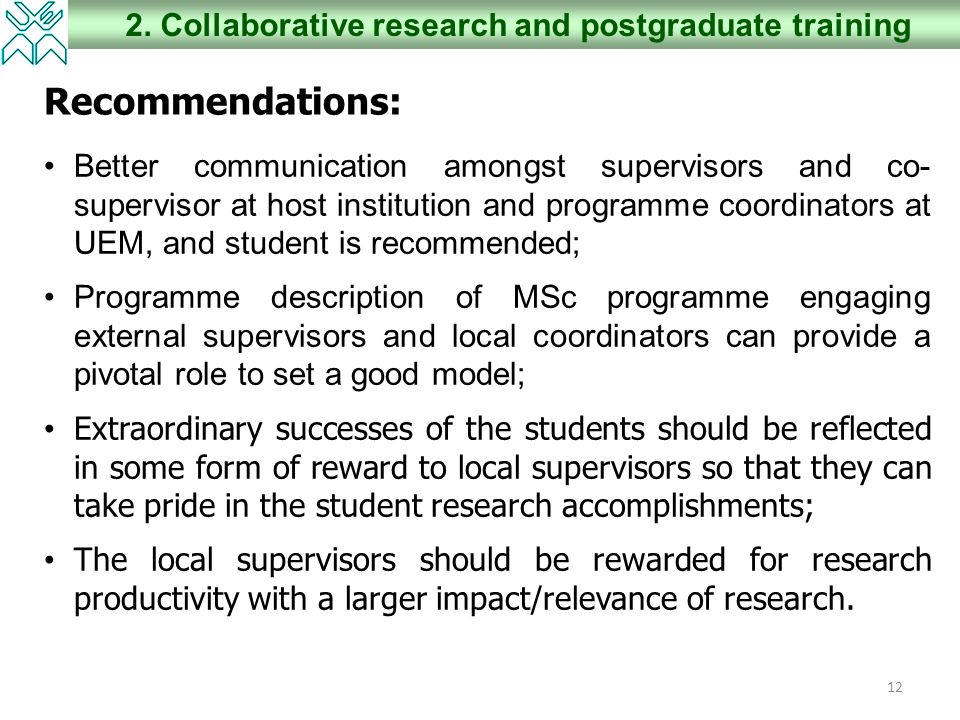 12 2. Collaborative research and postgraduate training Recommendations: Better communication amongst supervisors and co- supervisor at host institutio