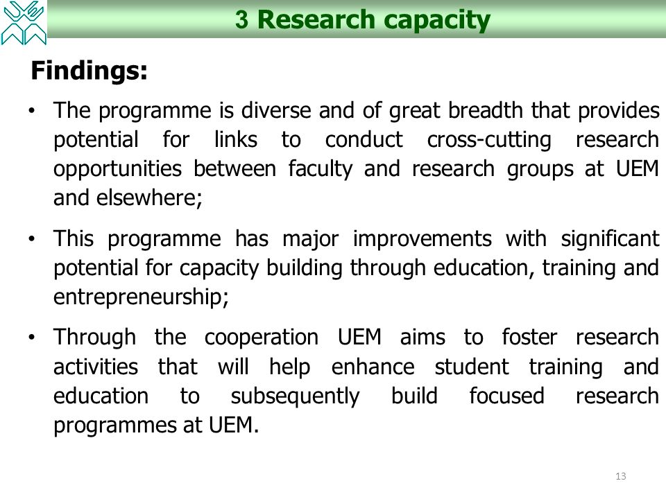 13 3 Research capacity Findings: The programme is diverse and of great breadth that provides potential for links to conduct cross-cutting research opportunities between faculty and research groups at UEM and elsewhere; This programme has major improvements with significant potential for capacity building through education, training and entrepreneurship; Through the cooperation UEM aims to foster research activities that will help enhance student training and education to subsequently build focused research programmes at UEM.