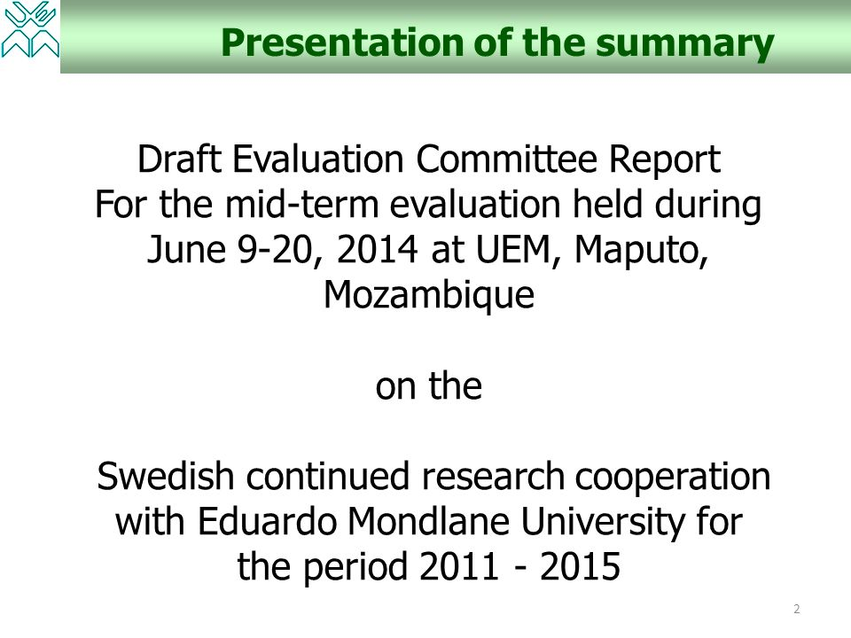 2 Presentation of the summary Draft Evaluation Committee Report For the mid-term evaluation held during June 9-20, 2014 at UEM, Maputo, Mozambique on the Swedish continued research cooperation with Eduardo Mondlane University for the period 2011 - 2015