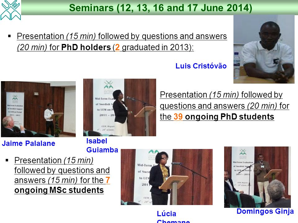 6 Seminars (12, 13, 16 and 17 June 2014)  Presentation (15 min) followed by questions and answers (20 min) for PhD holders (2 graduated in 2013):  Presentation (15 min) followed by questions and answers (20 min) for the 39 ongoing PhD students  Presentation (15 min) followed by questions and answers (15 min) for the 7 ongoing MSc students Luis Cristóvão Jaime Palalane Isabel Guiamba Domingos Ginja Lúcia Chemane