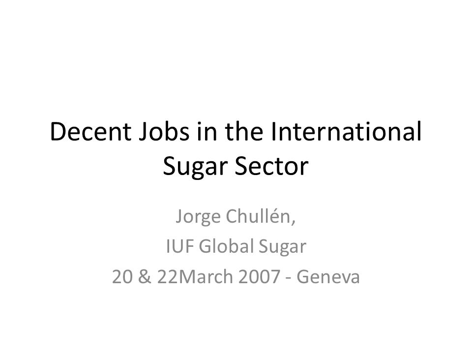 Decent Jobs in the International Sugar Sector Jorge Chullén, IUF Global Sugar 20 & 22March 2007 - Geneva