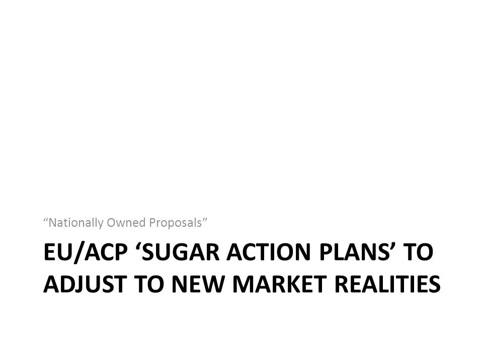 EU/ACP 'SUGAR ACTION PLANS' TO ADJUST TO NEW MARKET REALITIES Nationally Owned Proposals