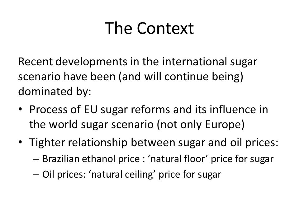The Context Recent developments in the international sugar scenario have been (and will continue being) dominated by: Process of EU sugar reforms and its influence in the world sugar scenario (not only Europe) Tighter relationship between sugar and oil prices: – Brazilian ethanol price : 'natural floor' price for sugar – Oil prices: 'natural ceiling' price for sugar