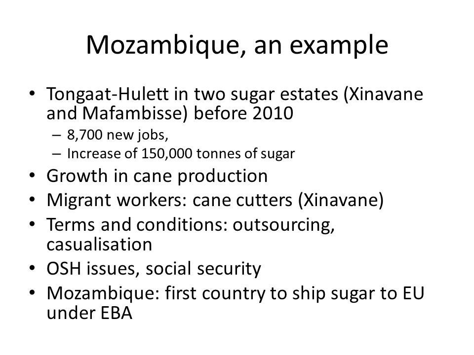 Mozambique, an example Tongaat-Hulett in two sugar estates (Xinavane and Mafambisse) before 2010 – 8,700 new jobs, – Increase of 150,000 tonnes of sugar Growth in cane production Migrant workers: cane cutters (Xinavane) Terms and conditions: outsourcing, casualisation OSH issues, social security Mozambique: first country to ship sugar to EU under EBA