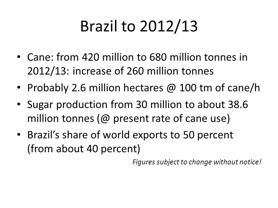 Brazil to 2012/13 Cane: from 420 million to 680 million tonnes in 2012/13: increase of 260 million tonnes Probably 2.6 million hectares @ 100 tm of cane/h Sugar production from 30 million to about 38.6 million tonnes (@ present rate of cane use) Brazil's share of world exports to 50 percent (from about 40 percent) Figures subject to change without notice!