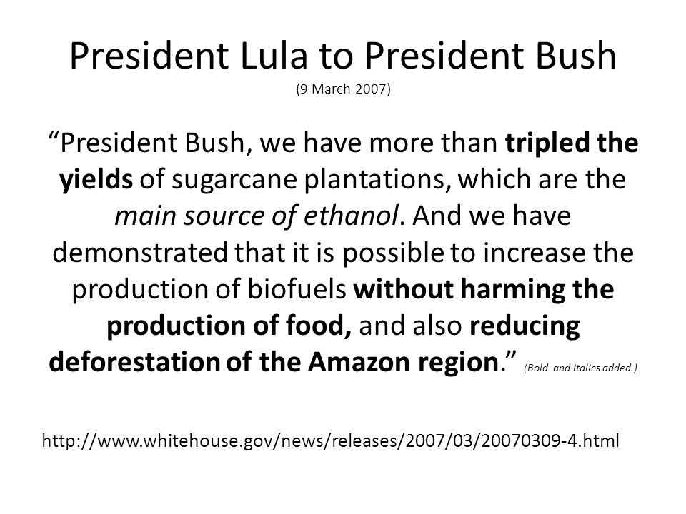 President Lula to President Bush (9 March 2007) President Bush, we have more than tripled the yields of sugarcane plantations, which are the main source of ethanol.