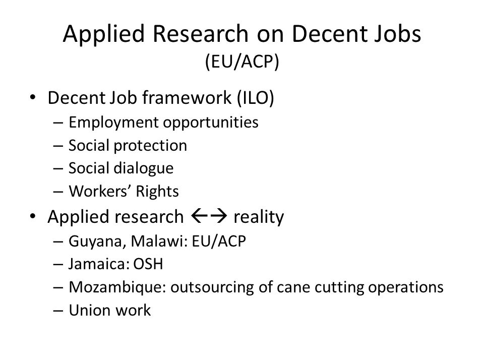 Applied Research on Decent Jobs (EU/ACP) Decent Job framework (ILO) – Employment opportunities – Social protection – Social dialogue – Workers' Rights Applied research  reality – Guyana, Malawi: EU/ACP – Jamaica: OSH – Mozambique: outsourcing of cane cutting operations – Union work