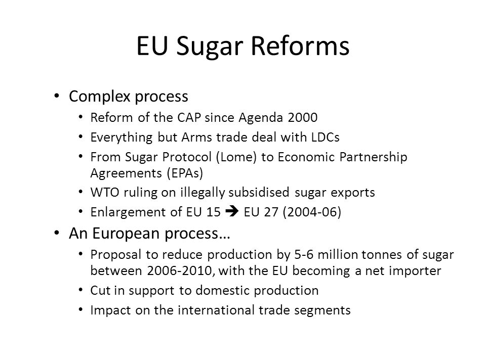 EU Sugar Reforms Complex process Reform of the CAP since Agenda 2000 Everything but Arms trade deal with LDCs From Sugar Protocol (Lome) to Economic Partnership Agreements (EPAs) WTO ruling on illegally subsidised sugar exports Enlargement of EU 15  EU 27 (2004-06) An European process… Proposal to reduce production by 5-6 million tonnes of sugar between 2006-2010, with the EU becoming a net importer Cut in support to domestic production Impact on the international trade segments