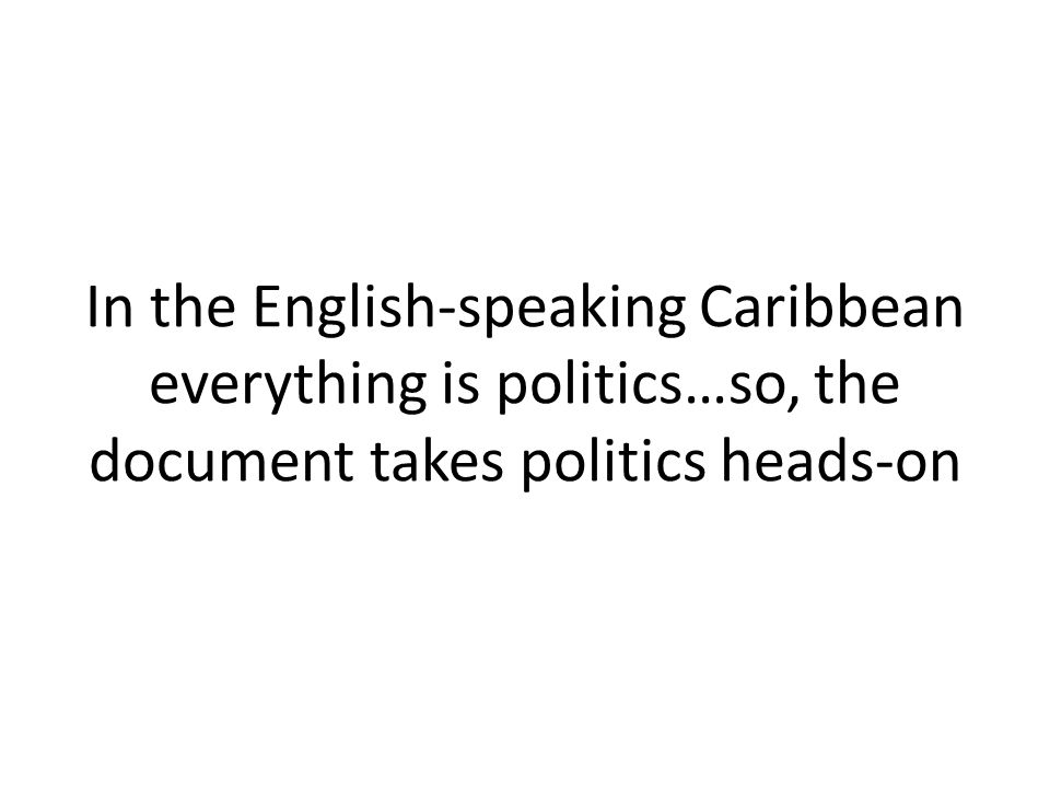 In the English-speaking Caribbean everything is politics…so, the document takes politics heads-on