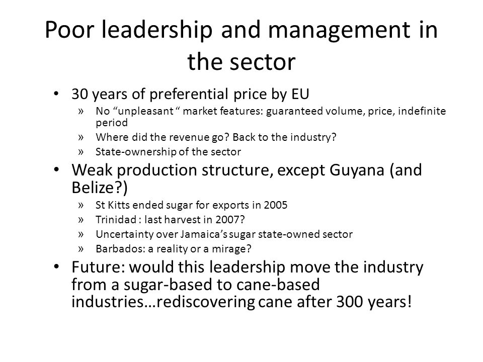 Some General Comments Extremely poor management and leadership of the industry Growing debts Government bail-outs Political interfering (also in Spanish-speaking countries) Outsourcing, casualisation Belize case: about 1/3 of labour force retrenched, rehiring Trinidad: outsourcing of all operations of a state-owned company Pension plans US$2.50-4.00/month ex-gratia payment in Jamaica Ex-gratia pension in Guyana plus NIS (up to US$ 100/month) OSH Eight deaths in Jamaica's sugar sector in 2005 due to preventable deaths Poor working conditions in factory and field, PPE