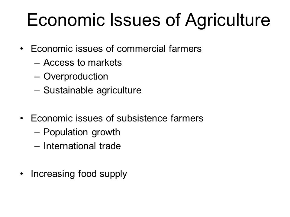 Economic Issues of Agriculture Economic issues of commercial farmers –Access to markets –Overproduction –Sustainable agriculture Economic issues of subsistence farmers –Population growth –International trade Increasing food supply