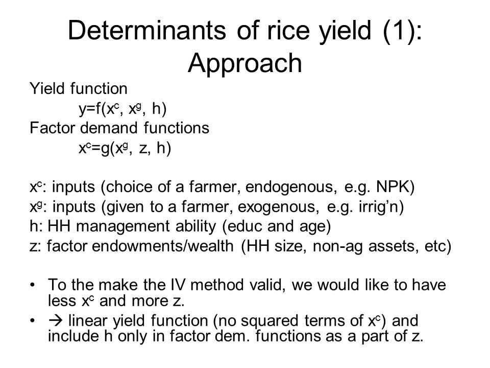 Determinants of rice yield (1): Approach Yield function y=f(x c, x g, h) Factor demand functions x c =g(x g, z, h) x c : inputs (choice of a farmer, e