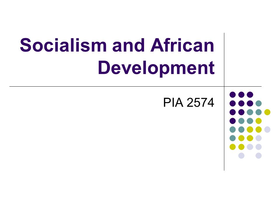 Socialism in Africa At Issue: new look at development strategy the role that ideology has played in effecting performance of state (self-ascribed ideology)