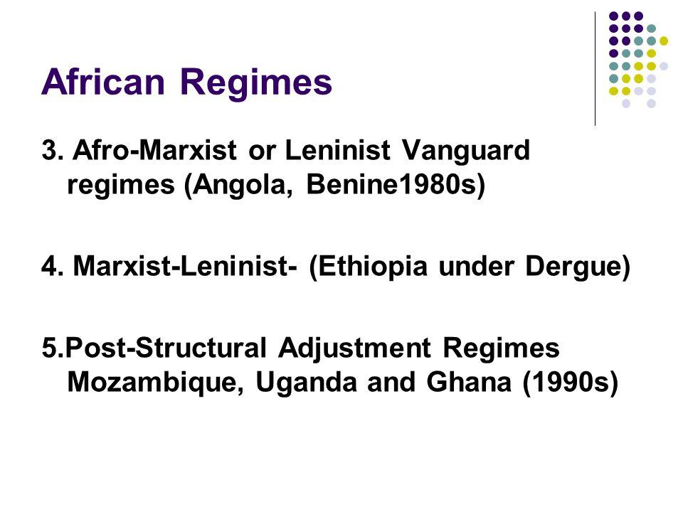 African Regimes 3. Afro-Marxist or Leninist Vanguard regimes (Angola, Benine1980s) 4. Marxist-Leninist- (Ethiopia under Dergue) 5.Post-Structural Adju