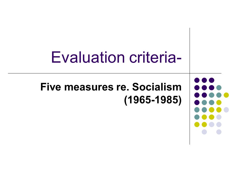 Evaluation criteria- Five measures re. Socialism (1965-1985)