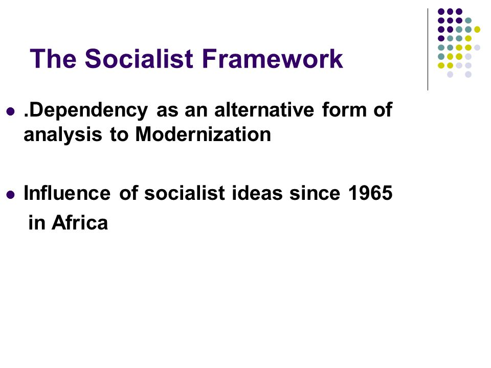 The Socialist Framework.Dependency as an alternative form of analysis to Modernization Influence of socialist ideas since 1965 in Africa