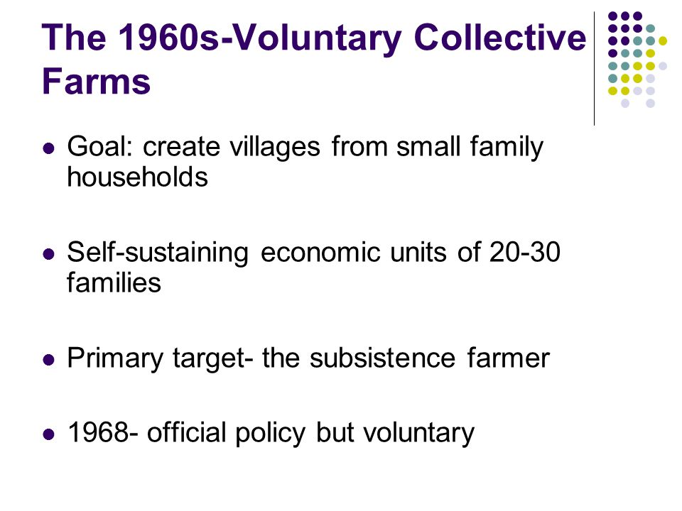 The 1960s-Voluntary Collective Farms Goal: create villages from small family households Self-sustaining economic units of 20-30 families Primary target- the subsistence farmer 1968- official policy but voluntary