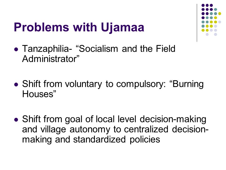 Problems with Ujamaa Tanzaphilia- Socialism and the Field Administrator Shift from voluntary to compulsory: Burning Houses Shift from goal of local level decision-making and village autonomy to centralized decision- making and standardized policies