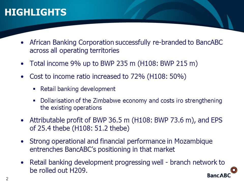 2 HIGHLIGHTS African Banking Corporation successfully re-branded to BancABC across all operating territories Total income 9% up to BWP 235 m (H108: BWP 215 m) Cost to income ratio increased to 72% (H108: 50%)  Retail banking development  Dollarisation of the Zimbabwe economy and costs iro strengthening the existing operations Attributable profit of BWP 36.5 m (H108: BWP 73.6 m), and EPS of 25.4 thebe (H108: 51.2 thebe) Strong operational and financial performance in Mozambique entrenches BancABC's positioning in that market Retail banking development progressing well - branch network to be rolled out H209.