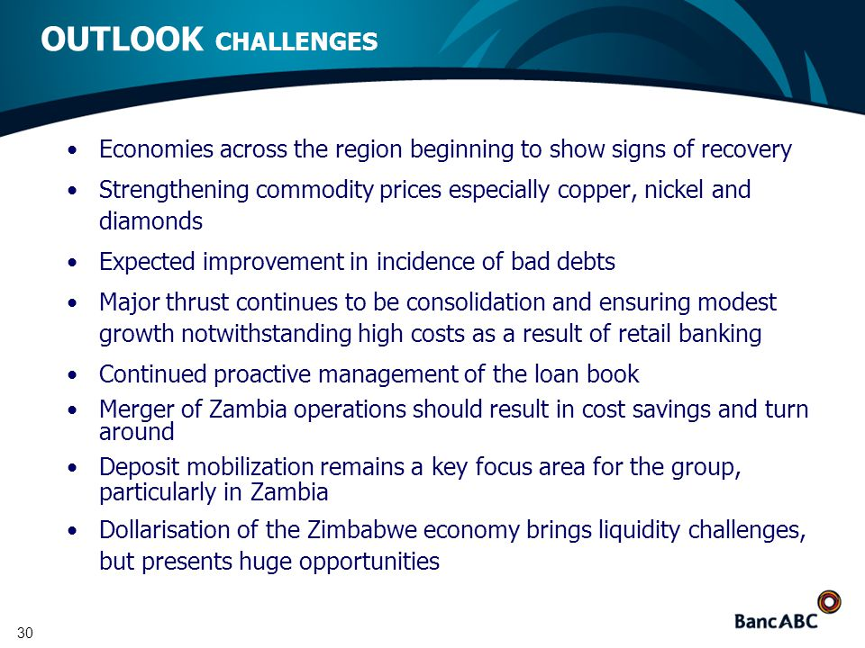 30 OUTLOOK CHALLENGES Economies across the region beginning to show signs of recovery Strengthening commodity prices especially copper, nickel and diamonds Expected improvement in incidence of bad debts Major thrust continues to be consolidation and ensuring modest growth notwithstanding high costs as a result of retail banking Continued proactive management of the loan book Merger of Zambia operations should result in cost savings and turn around Deposit mobilization remains a key focus area for the group, particularly in Zambia Dollarisation of the Zimbabwe economy brings liquidity challenges, but presents huge opportunities