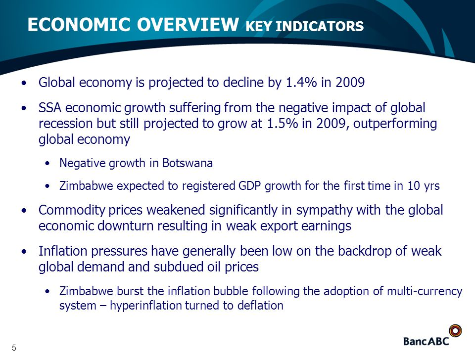 5 Global economy is projected to decline by 1.4% in 2009 SSA economic growth suffering from the negative impact of global recession but still projected to grow at 1.5% in 2009, outperforming global economy Negative growth in Botswana Zimbabwe expected to registered GDP growth for the first time in 10 yrs Commodity prices weakened significantly in sympathy with the global economic downturn resulting in weak export earnings Inflation pressures have generally been low on the backdrop of weak global demand and subdued oil prices Zimbabwe burst the inflation bubble following the adoption of multi-currency system – hyperinflation turned to deflation ECONOMIC OVERVIEW KEY INDICATORS