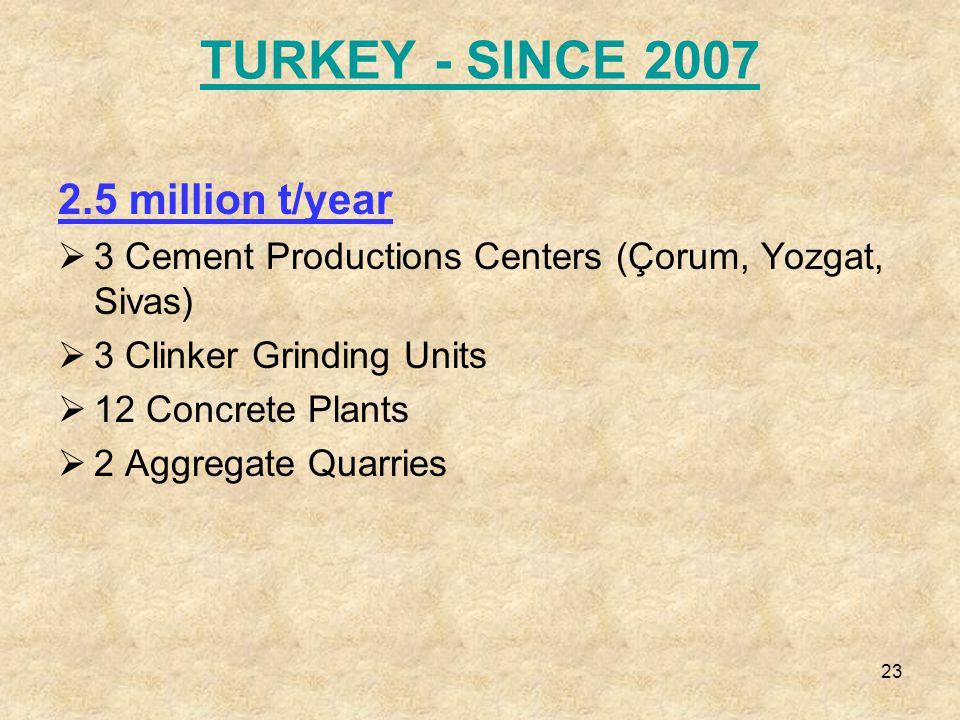 23 TURKEY - SINCE 2007 2.5 million t/year  3 Cement Productions Centers (Çorum, Yozgat, Sivas)  3 Clinker Grinding Units  12 Concrete Plants  2 Aggregate Quarries