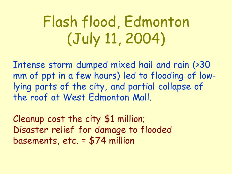 Flash flood, Edmonton (July 11, 2004) Intense storm dumped mixed hail and rain (>30 mm of ppt in a few hours) led to flooding of low- lying parts of the city, and partial collapse of the roof at West Edmonton Mall.