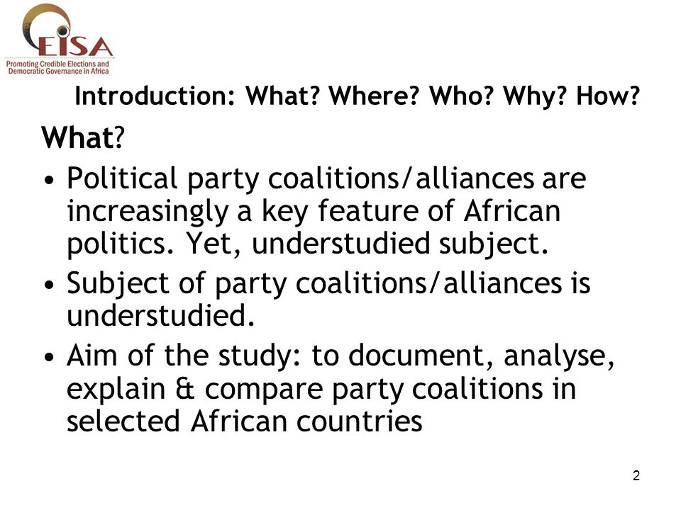 2 Introduction: What? Where? Who? Why? How? What? Political party coalitions/alliances are increasingly a key feature of African politics. Yet, unders