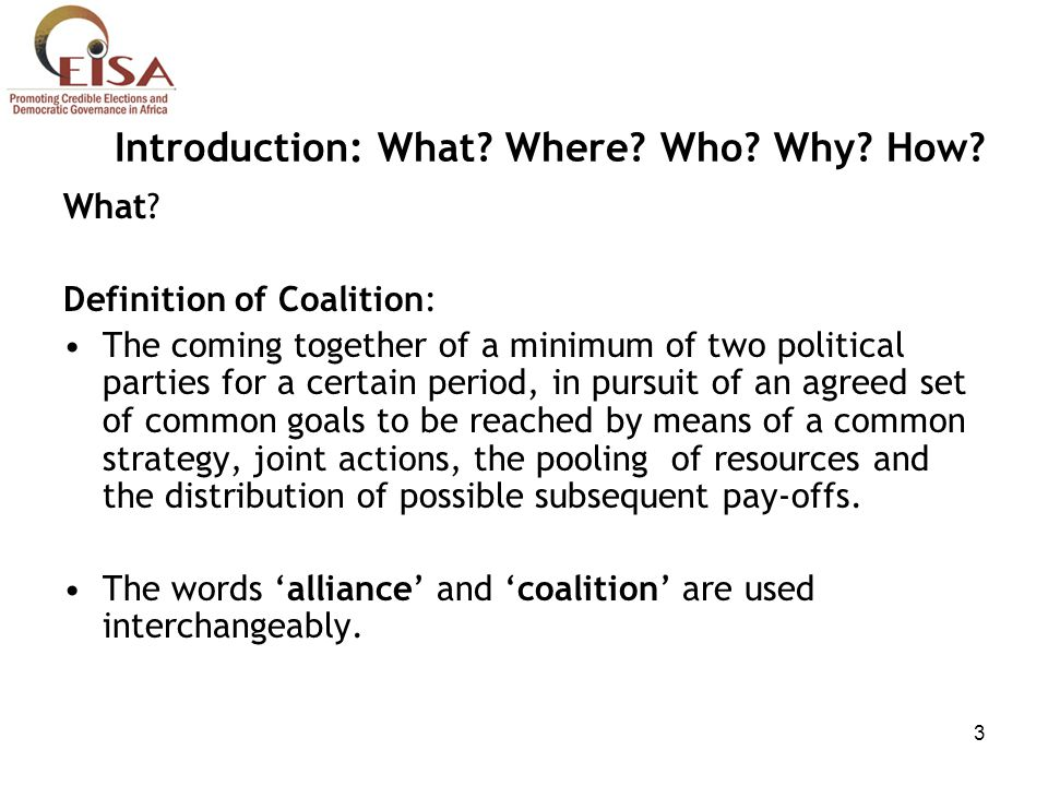 3 Introduction: What? Where? Who? Why? How? What? Definition of Coalition: The coming together of a minimum of two political parties for a certain per